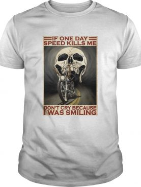 Motorcycle If Once Day Speed Kills Me Dont Cry Because I Was Smiling Skull shirt