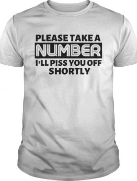 Please Take A Number Ill Piss You Off Shortly shirt