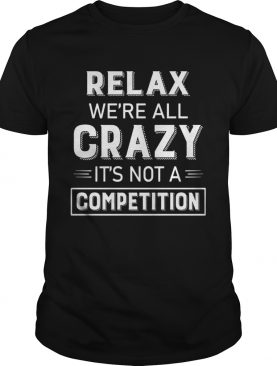 Relax Were All Crazy Its Not A Competition shirt