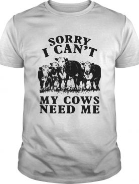 Sorry I Cant My Cows Need Me shirt