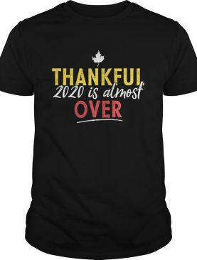 Thankful 2020 Is Almost Over Thanksgiving shirt