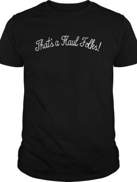 Thats A Haul Folks shirt