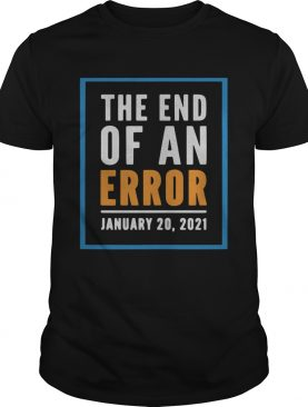 The End Of An Error Jenuary 20 2021 Election shirt