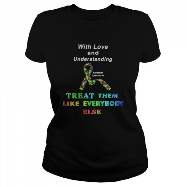 With Love And Understanding Treat Like Everybody Else Austism Spectrum Ribbon  Classic Women's T-shirt