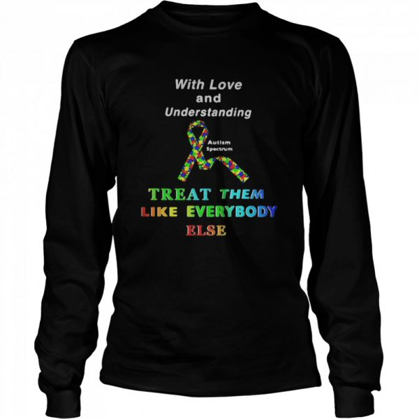 With Love And Understanding Treat Like Everybody Else Austism Spectrum Ribbon  Long Sleeved T-shirt