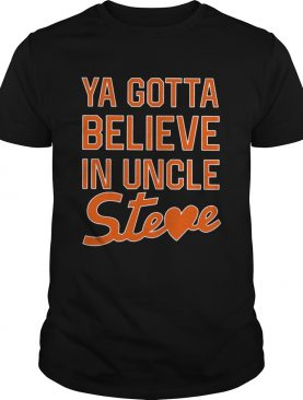 You Gotta Believe In Uncle Steve shirt