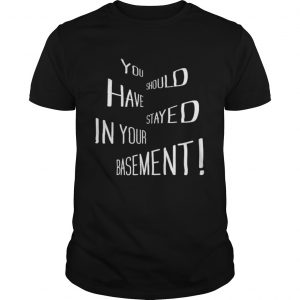 You Should Have Stayed In Your Basement  Unisex
