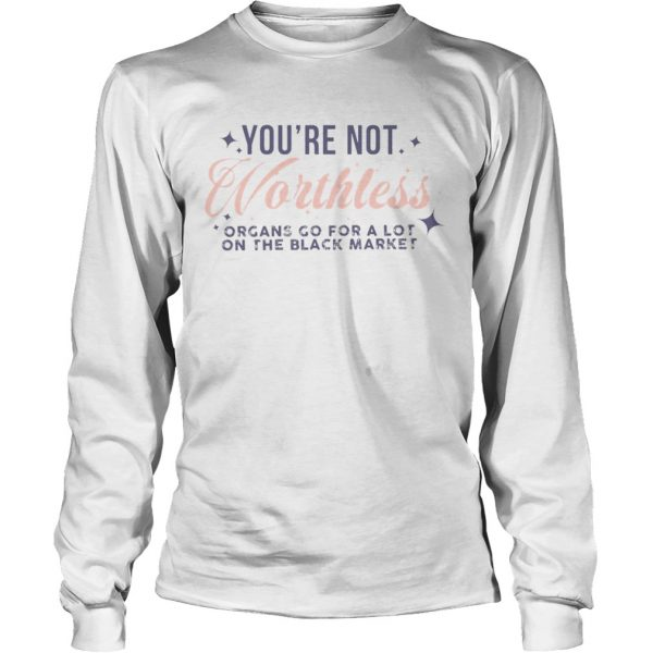 Youre Not Worthless Organs Go For A Lot On The Black Market  Long Sleeve
