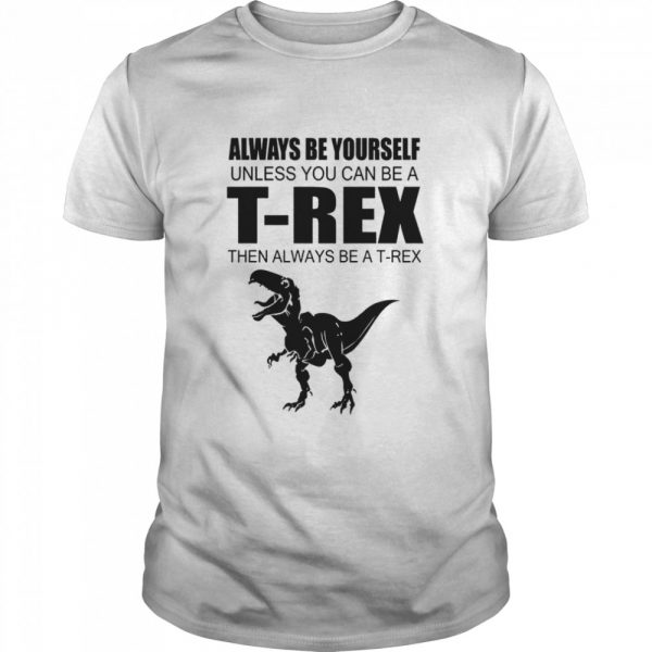 Always Be Yourself Unless You Can Be A T Rex Then Always Be A T Rex  Classic Men's T-shirt