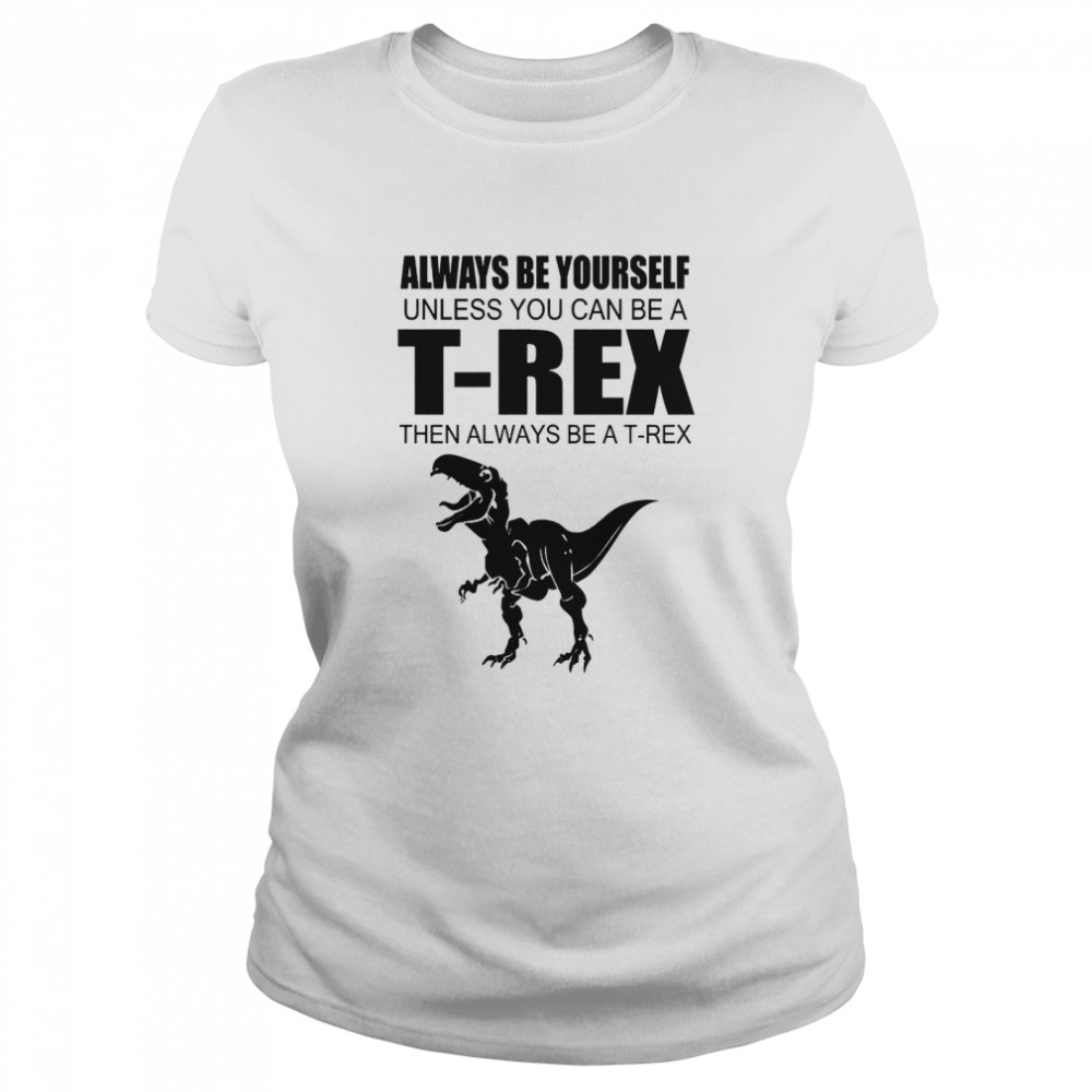 Always Be Yourself Unless You Can Be A T Rex Then Always Be A T Rex  Classic Women's T-shirt