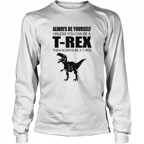 Always Be Yourself Unless You Can Be A T Rex Then Always Be A T Rex  Long Sleeved T-shirt