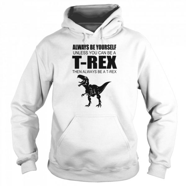 Always Be Yourself Unless You Can Be A T Rex Then Always Be A T Rex  Unisex Hoodie