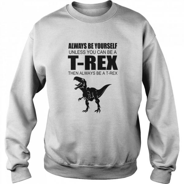 Always Be Yourself Unless You Can Be A T Rex Then Always Be A T Rex  Unisex Sweatshirt