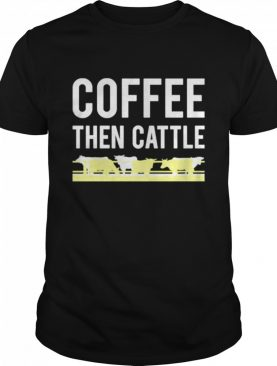 Coffee then cattle shirt