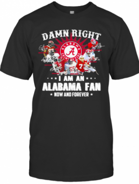 Damn Right I Am An Alabama Fan Now And Forever Team Football T-Shirt