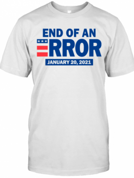 End Of An Error January 20 2021 Election T-Shirt