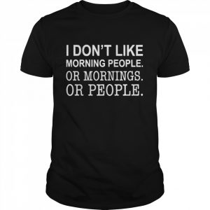 I Dont Like Morning People Or Mornings Or People  Classic Men's T-shirt