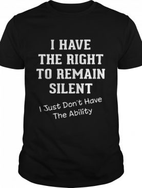 I Have The Right To Remain Silent I Just Don't Have The Ability shirt