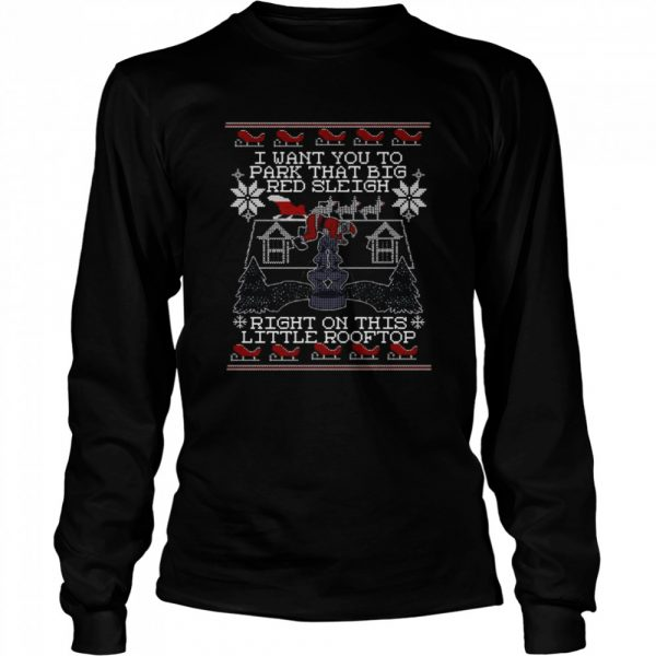 I Want You To Park That Big Red Sleigh Right On This Little Rooftop Ugly Christmas  Long Sleeved T-shirt