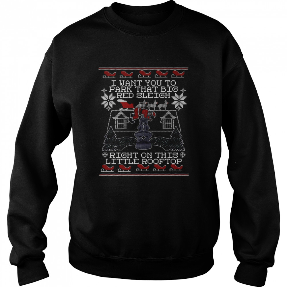 I Want You To Park That Big Red Sleigh Right On This Little Rooftop Ugly Christmas  Unisex Sweatshirt
