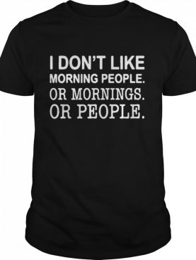 I don't like morning people or mornings or people shirt