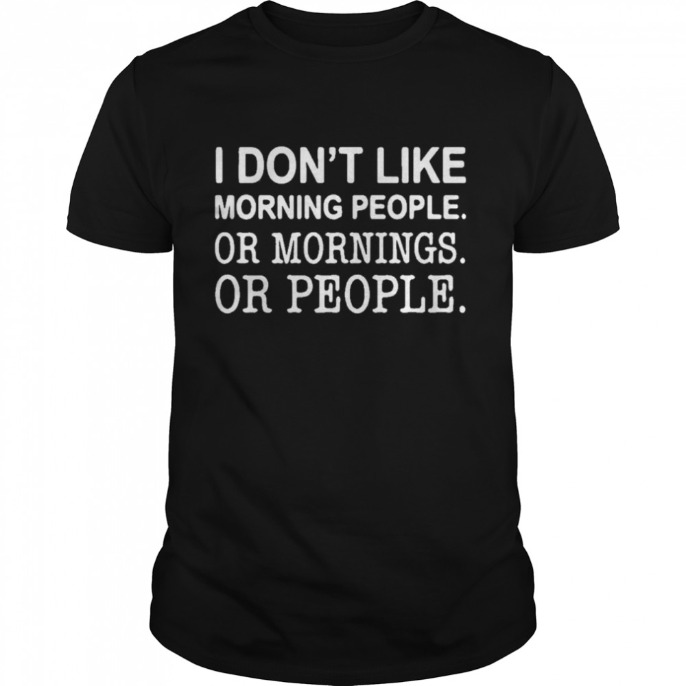 I don't like morning people or mornings or people  Classic Men's T-shirt