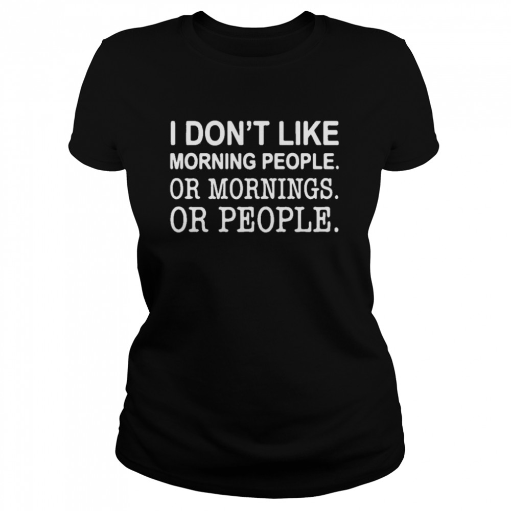 I don't like morning people or mornings or people  Classic Women's T-shirt