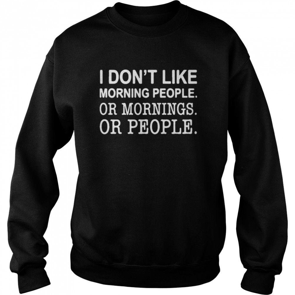 I don't like morning people or mornings or people  Unisex Sweatshirt