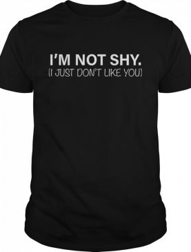 I'm Not Shy I Just Don't Like You shirt