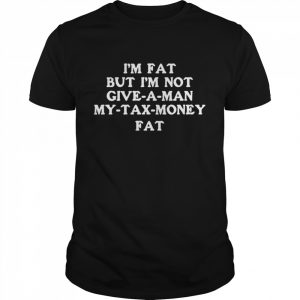 Im fat but Im not give a man my tax money fat  Classic Men's T-shirt
