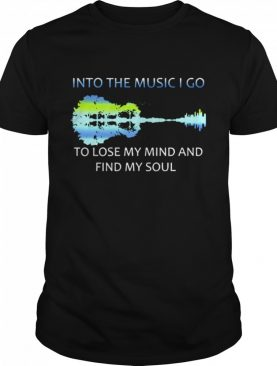 Into The Music I Go To Lose My Mind And Find My Soul shirt