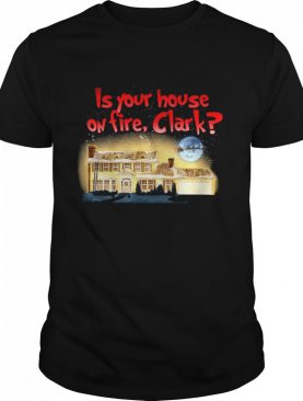 Is Your House On Fire Clark Christmas Vacation shirt