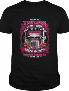 Missing My Trucker Is My Hobby Caring For Him Is My Job Making Him Happy Is My Buty And Loving Him Flowers shirt