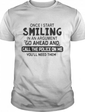 Once I start smiling in an argument go ahead and call the police on Me youll need them shirt