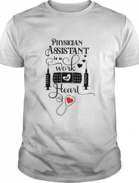 Physician Assistant Is A Work Of Heart shirt