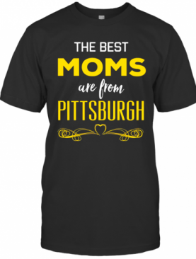 The Best Moms Are From Pittsburgh T-Shirt