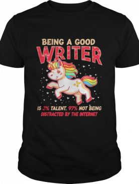 Unicorn being a good writer is 3% talent, 97% not being distracted by the internet shirt