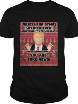 Urliest Christmas Sweater Ever Believe Me It's Tremendous If You Say Something Else You Are Fake News Donald Trump shirt