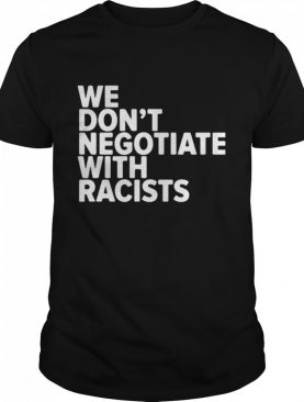 We Don't Negotiate With Racists shirt