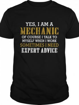 Yes I Am A Mechanic Of Course I Talk To My Self When I Work Sometimes I Need shirt