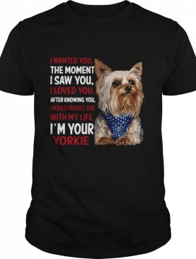 Yorkie I Wanted You The Moment I Saw You I Loved You After Knowing You shirt