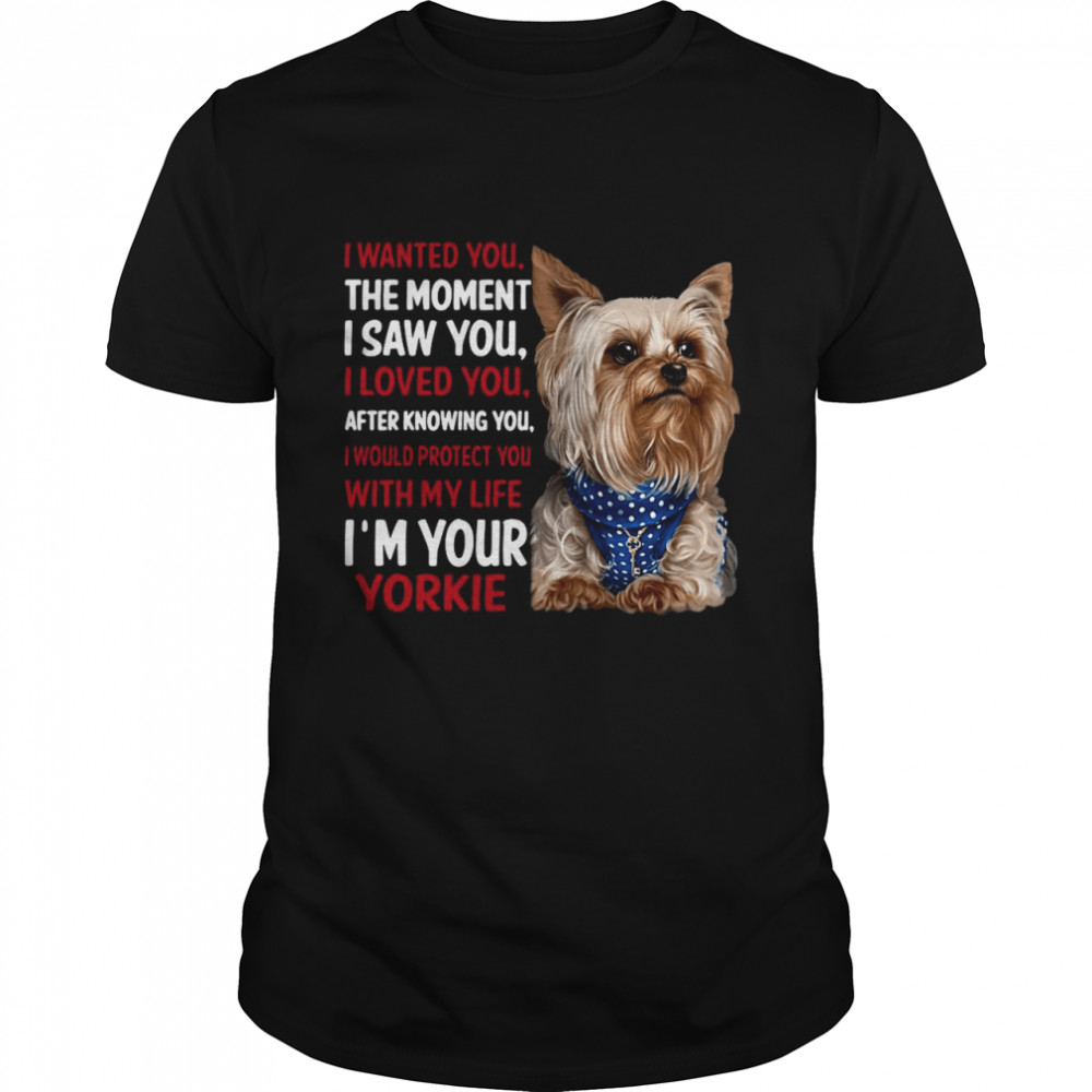 Yorkie I Wanted You The Moment I Saw You I Loved You After Knowing You  Classic Men's T-shirt