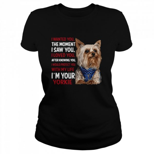 Yorkie I Wanted You The Moment I Saw You I Loved You After Knowing You  Classic Women's T-shirt