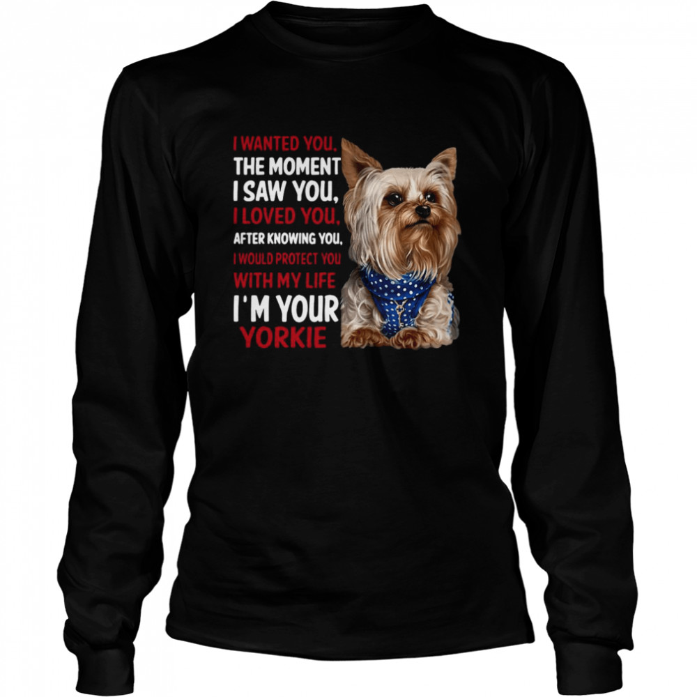 Yorkie I Wanted You The Moment I Saw You I Loved You After Knowing You  Long Sleeved T-shirt