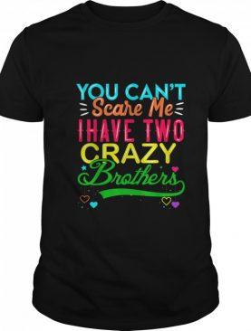 You Cant Scare Me I Have Two Crazy Brother shirt