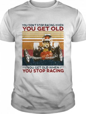 You Dont Stop Racing When You Get Old You Get Old When You Stop Racing shirt