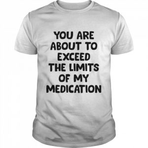 You are about to exceed the limits of my medication  Classic Men's T-shirt