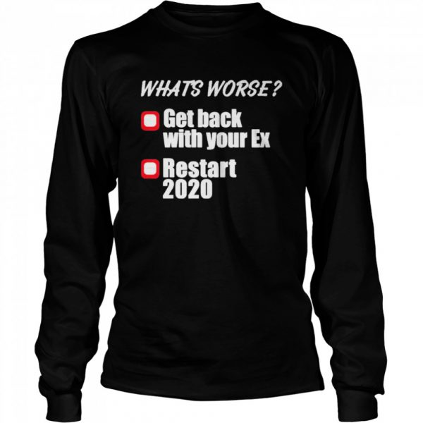 what's worse get back with your ex restart 2020  Long Sleeved T-shirt