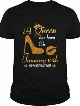 A Queen Was Born On 10th January Happy Birthday To Me shirt