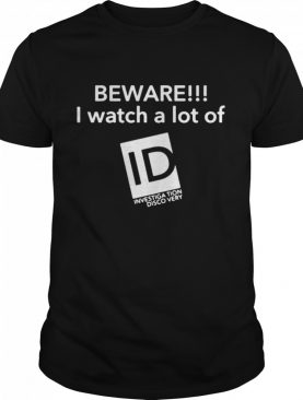 Beware I Watch A Lot Of LD Investigation Discovery shirt